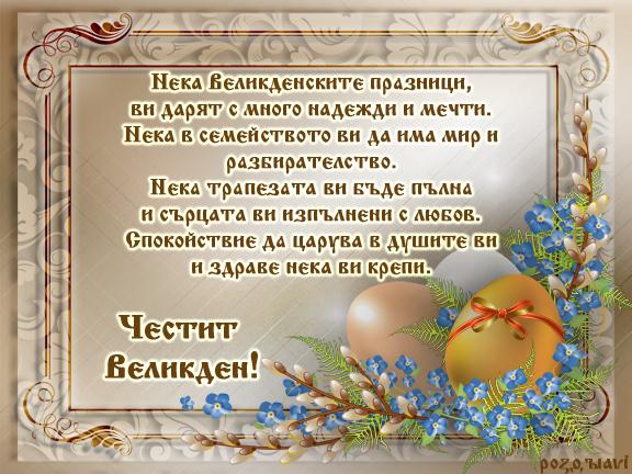 Честит Великден! Нека Великденските празници, ви дарят с много надежди и мечти. Нека в семейството ви да има мир и разбирателство. Нека трапезата ви бъде пълна и сърцата ви изпълнени с любов. Спокойствие да царува в душите ви и здраве нека ви крепи.